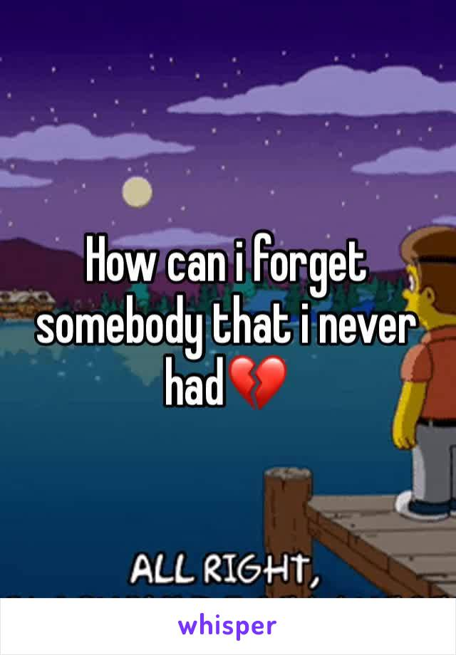 How can i forget somebody that i never had💔