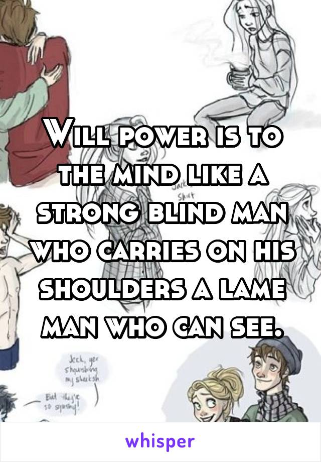 Will power is to the mind like a strong blind man who carries on his shoulders a lame man who can see.
