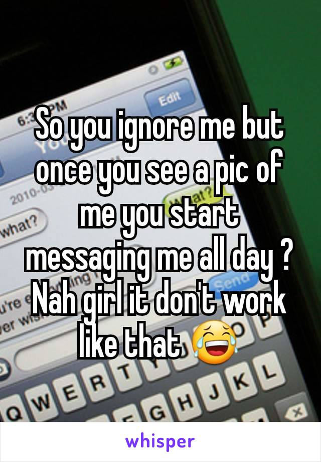 So you ignore me but once you see a pic of me you start messaging me all day ? Nah girl it don't work like that 😂