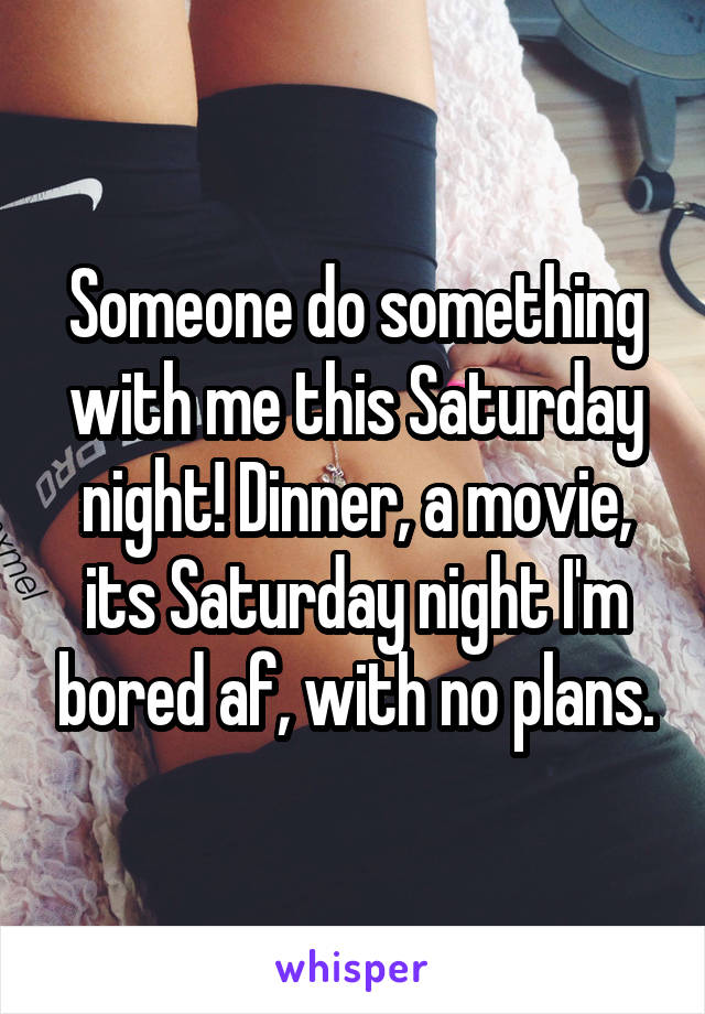 Someone do something with me this Saturday night! Dinner, a movie, its Saturday night I'm bored af, with no plans.
