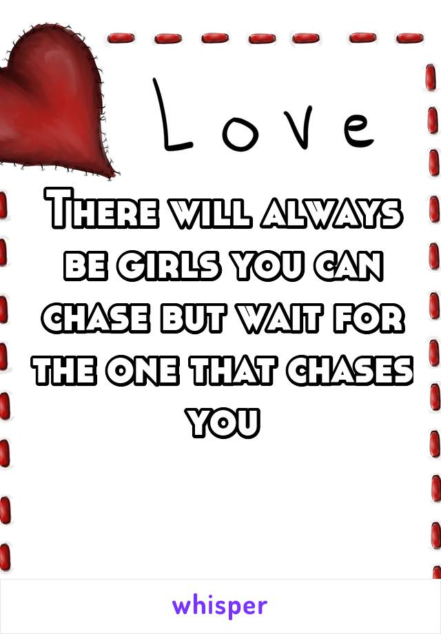 There will always be girls you can chase but wait for the one that chases you