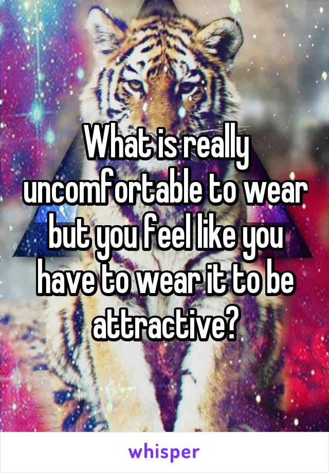 What is really uncomfortable to wear but you feel like you have to wear it to be attractive?