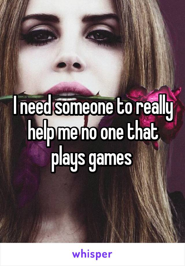 I need someone to really help me no one that plays games