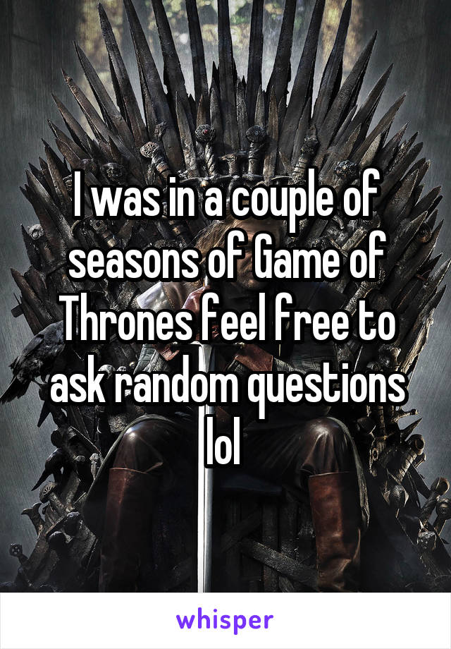I was in a couple of seasons of Game of Thrones feel free to ask random questions lol