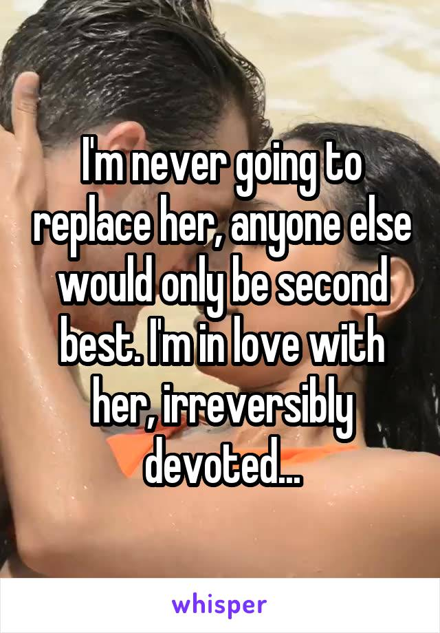 I'm never going to replace her, anyone else would only be second best. I'm in love with her, irreversibly devoted...