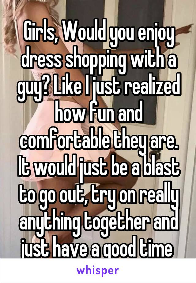 Girls, Would you enjoy dress shopping with a guy? Like I just realized how fun and comfortable they are. It would just be a blast to go out, try on really anything together and just have a good time