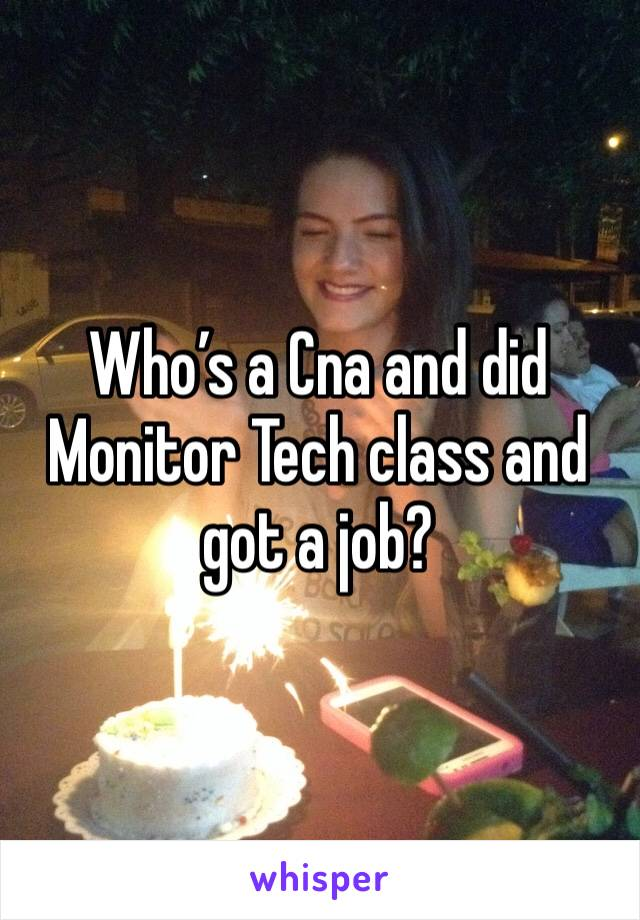 Who's a Cna and did Monitor Tech class and got a job?