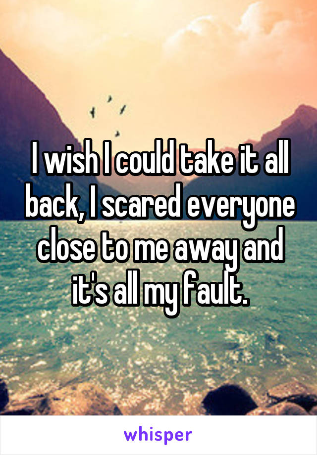 I wish I could take it all back, I scared everyone close to me away and it's all my fault.