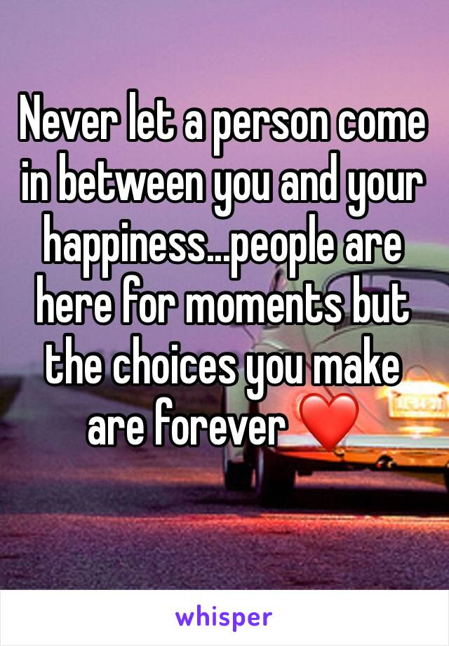 Never let a person come in between you and your happiness...people are here for moments but the choices you make are forever ❤️