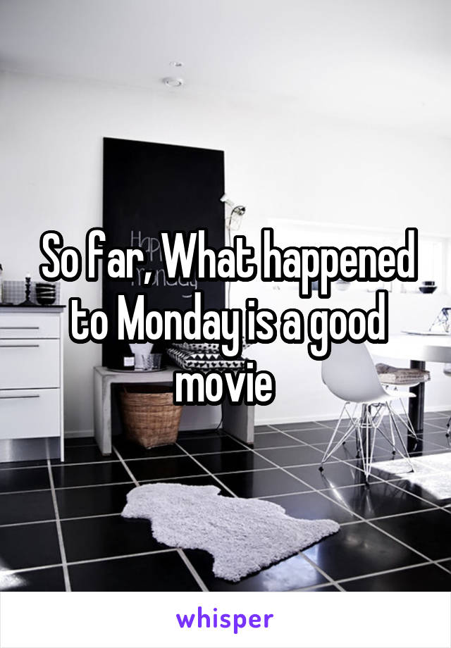 So far, What happened to Monday is a good movie