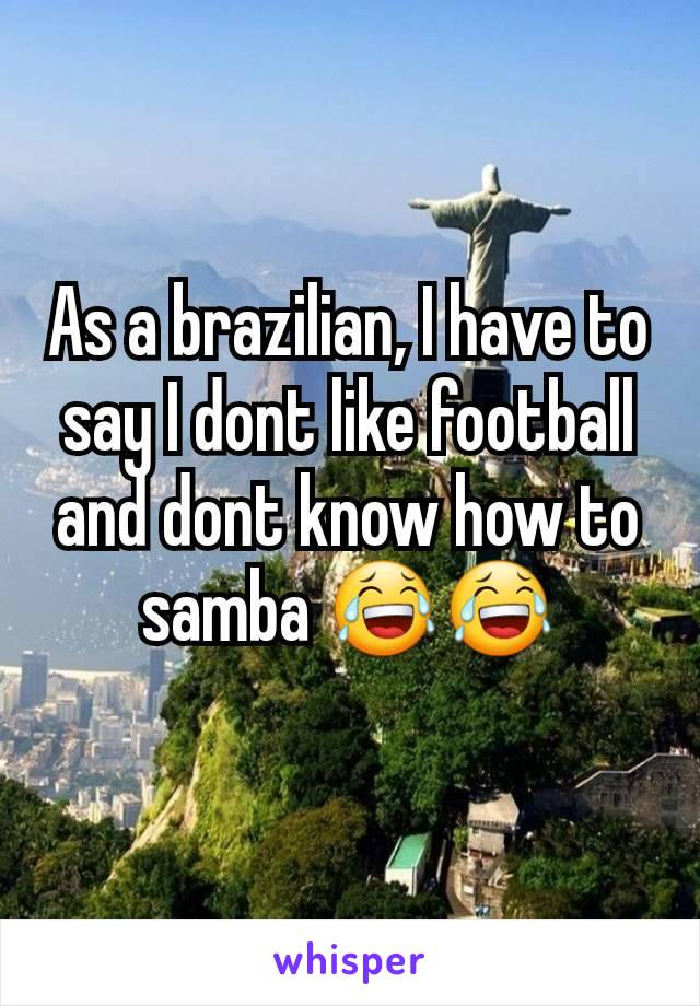 As a brazilian, I have to say I dont like football and dont know how to samba 😂😂
