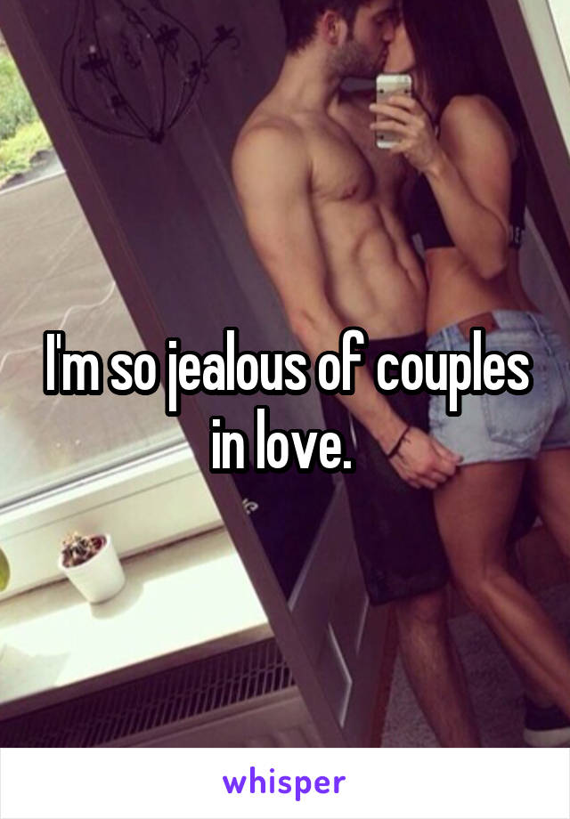 I'm so jealous of couples in love.