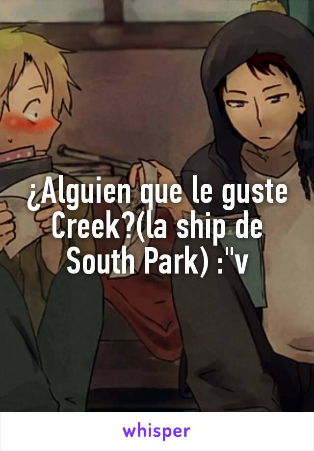 "¿Alguien que le guste Creek?(la ship de South Park) :""v"
