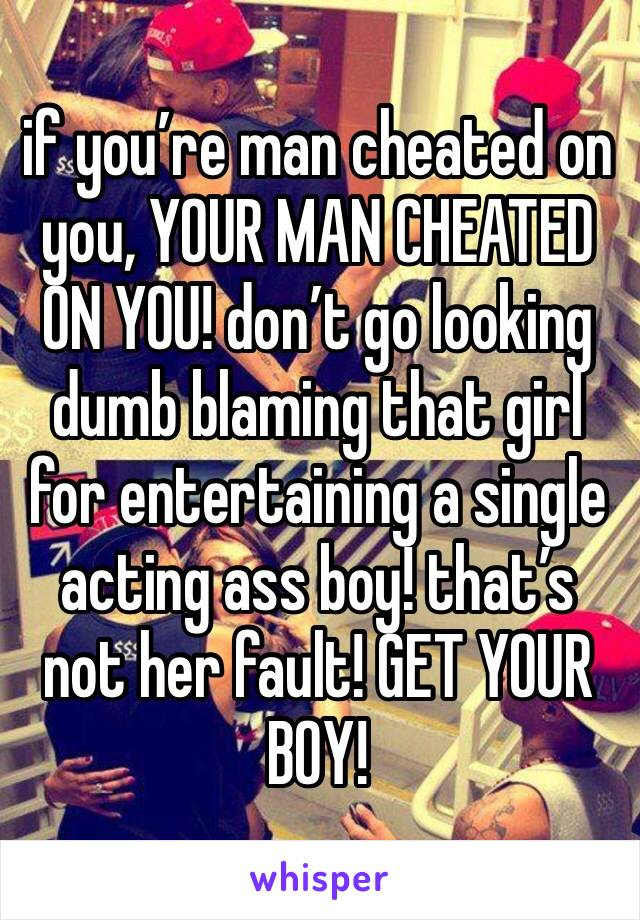 if you're man cheated on you, YOUR MAN CHEATED ON YOU! don't go looking dumb blaming that girl for entertaining a single acting ass boy! that's not her fault! GET YOUR BOY!