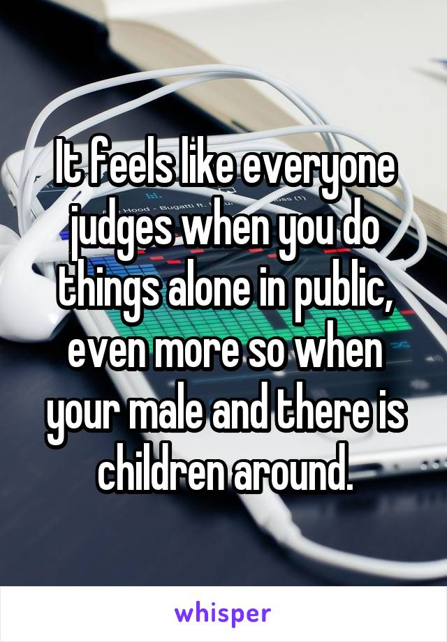 It feels like everyone judges when you do things alone in public, even more so when your male and there is children around.