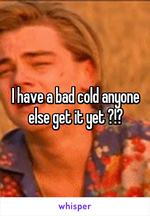 I have a bad cold anyone else get it yet ?!?