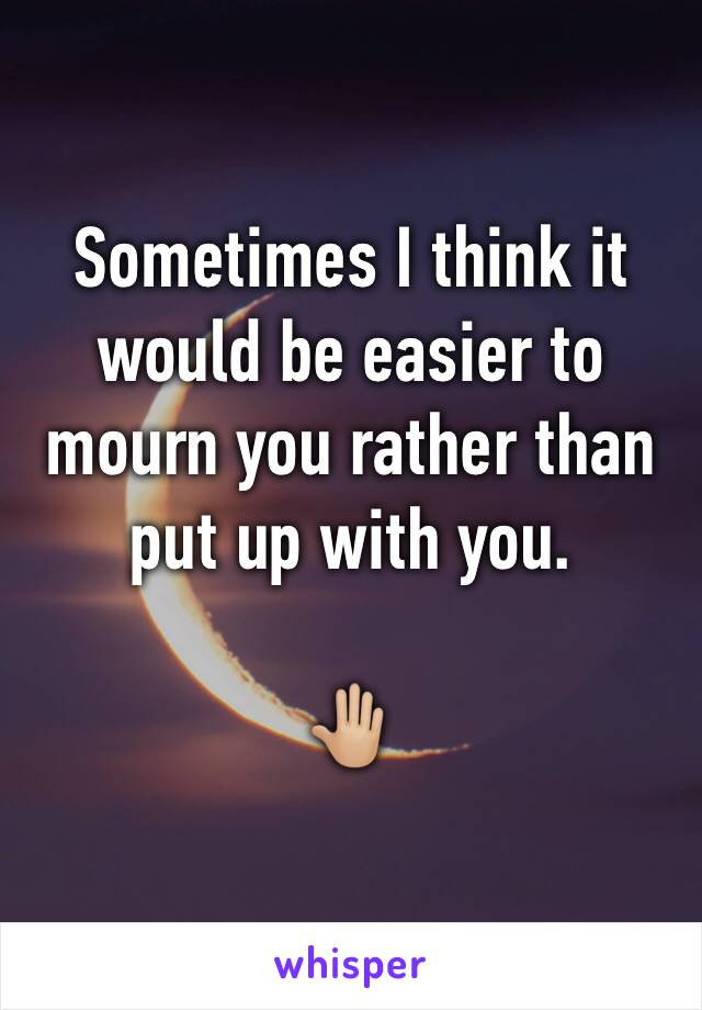 Sometimes I think it would be easier to mourn you rather than put up with you.   🤚🏼