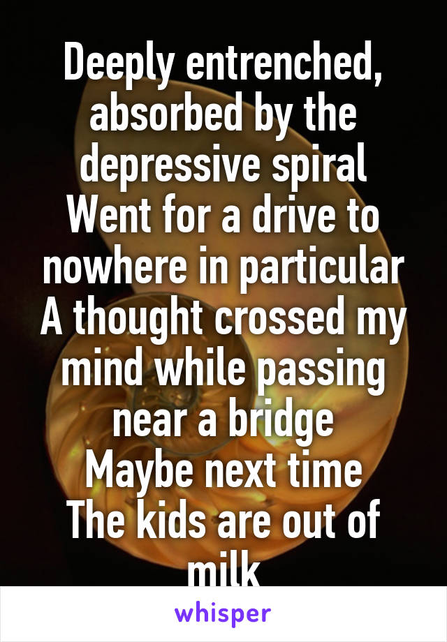 Deeply entrenched, absorbed by the depressive spiral Went for a drive to nowhere in particular A thought crossed my mind while passing near a bridge Maybe next time The kids are out of milk