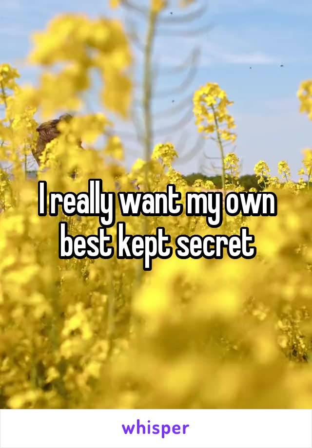 I really want my own best kept secret