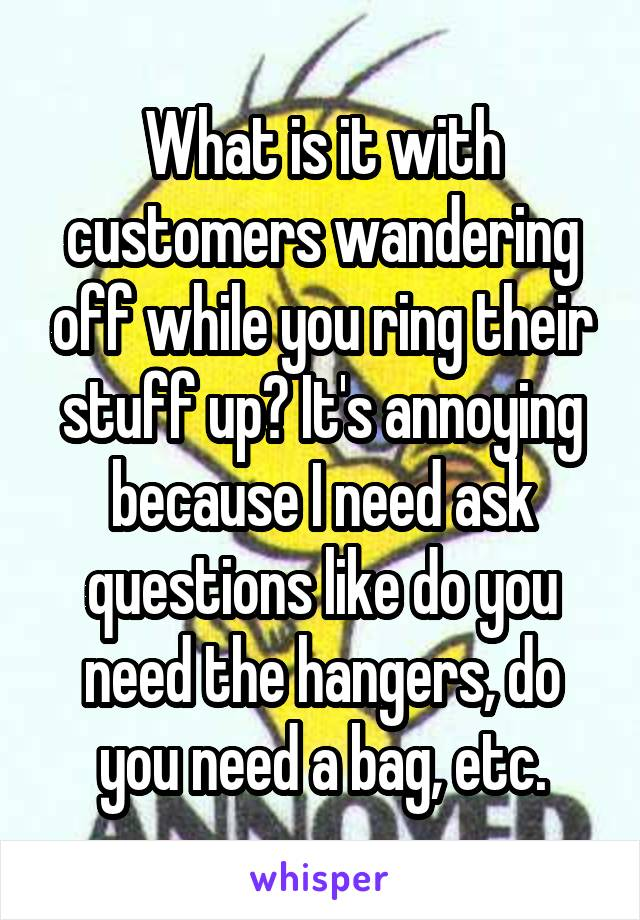 What is it with customers wandering off while you ring their stuff up? It's annoying because I need ask questions like do you need the hangers, do you need a bag, etc.