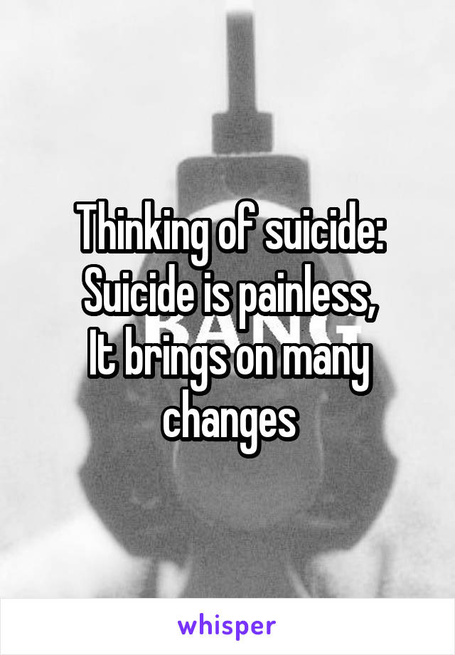 Thinking of suicide: Suicide is painless, It brings on many changes