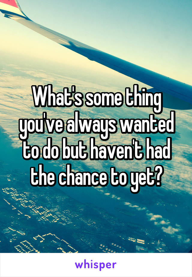 What's some thing you've always wanted to do but haven't had the chance to yet?