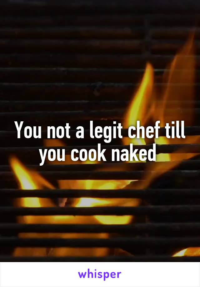 You not a legit chef till you cook naked