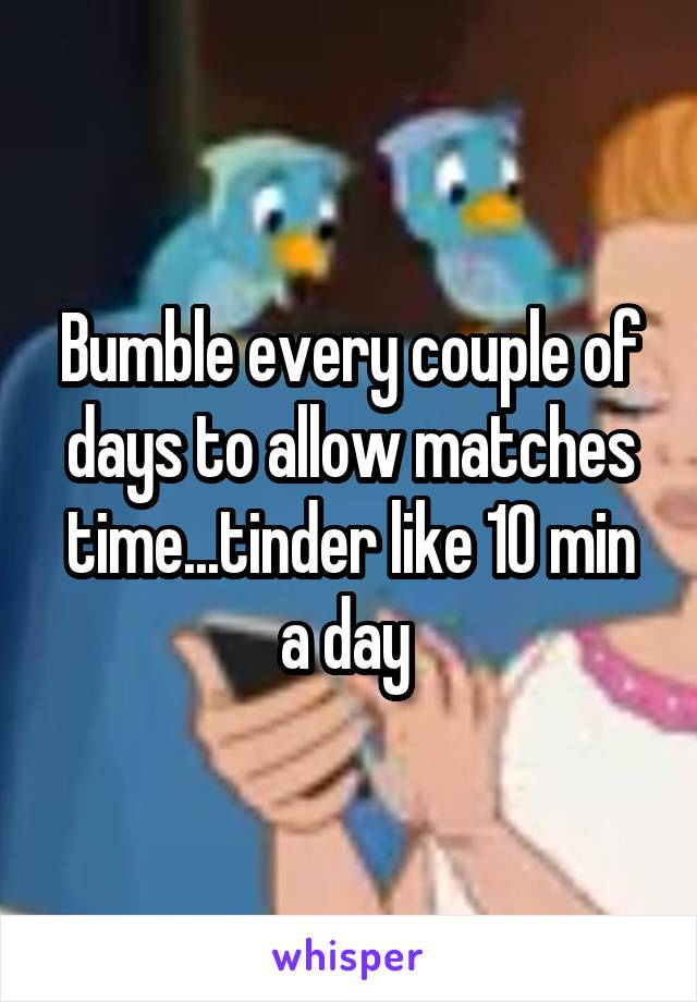 Bumble every couple of days to allow matches time...tinder like 10 min a day