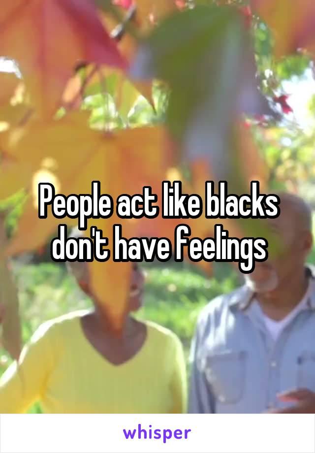 People act like blacks don't have feelings