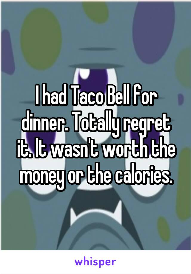 I had Taco Bell for dinner. Totally regret it. It wasn't worth the money or the calories.