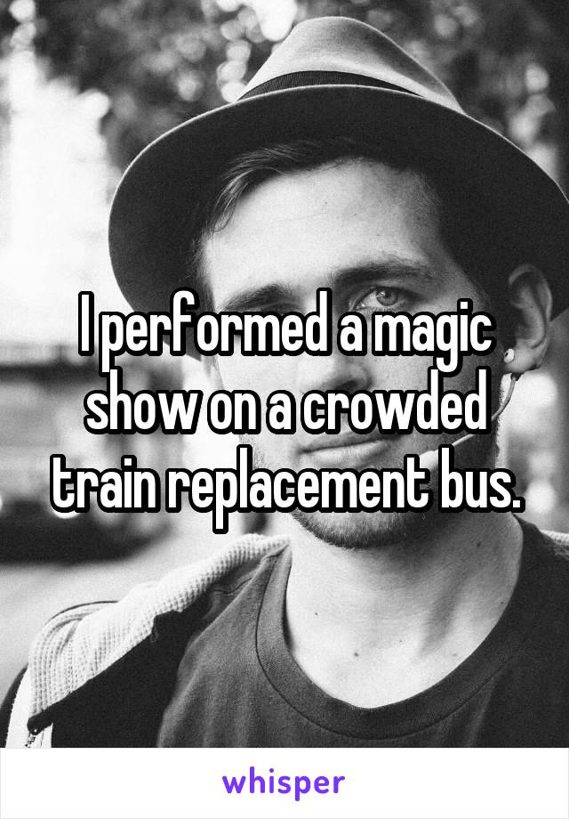 I performed a magic show on a crowded train replacement bus.