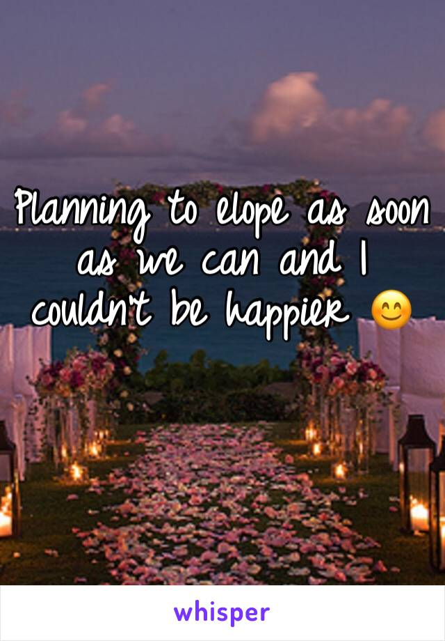 Planning to elope as soon as we can and I couldn't be happier 😊
