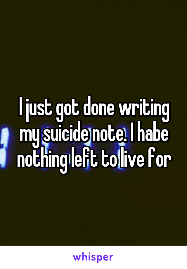 I just got done writing my suicide note. I habe nothing left to live for
