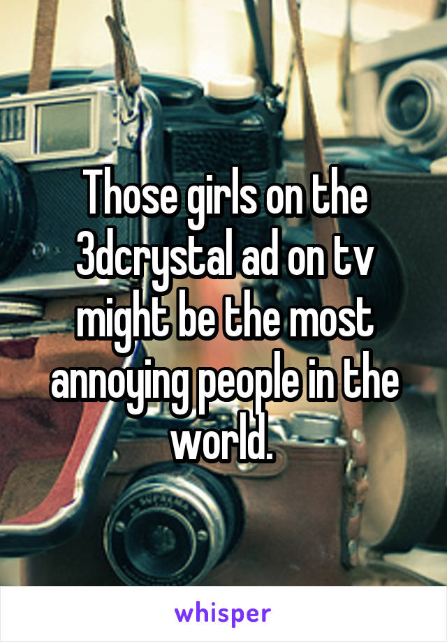 Those girls on the 3dcrystal ad on tv might be the most annoying people in the world.