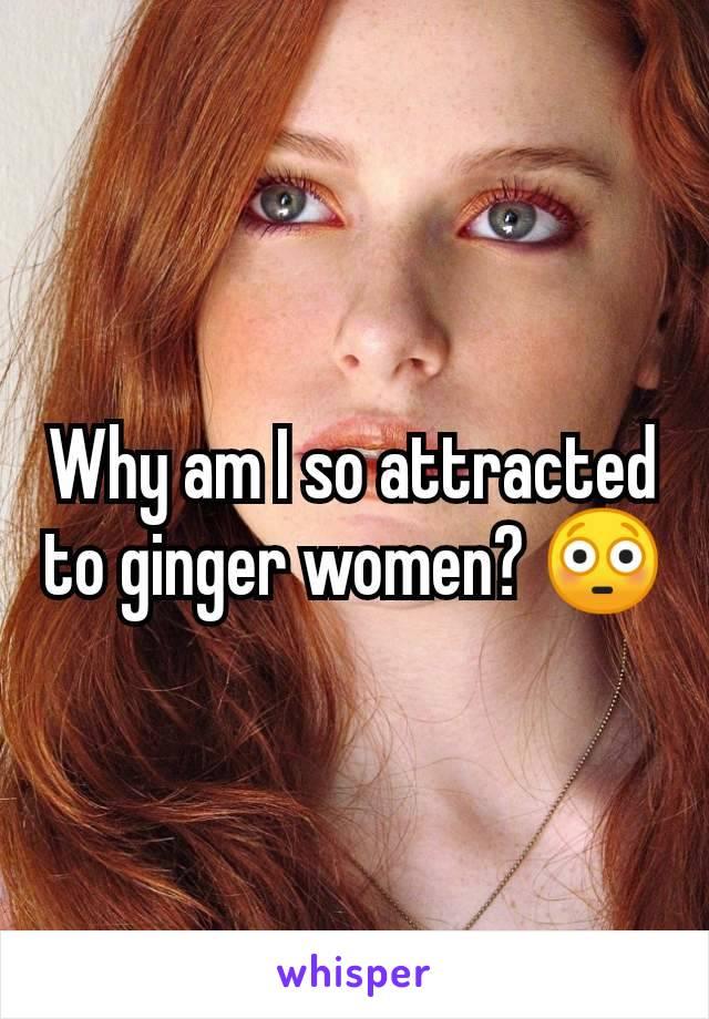 Why am I so attracted to ginger women? 😳