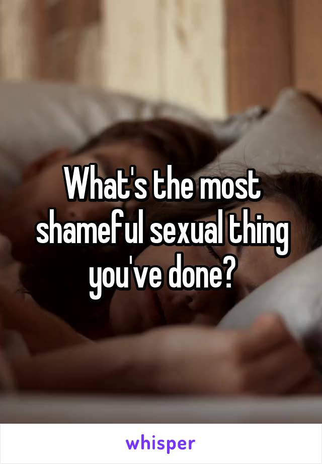 What's the most shameful sexual thing you've done?