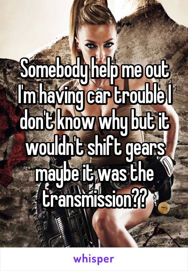 Somebody help me out I'm having car trouble I don't know why but it wouldn't shift gears maybe it was the transmission??