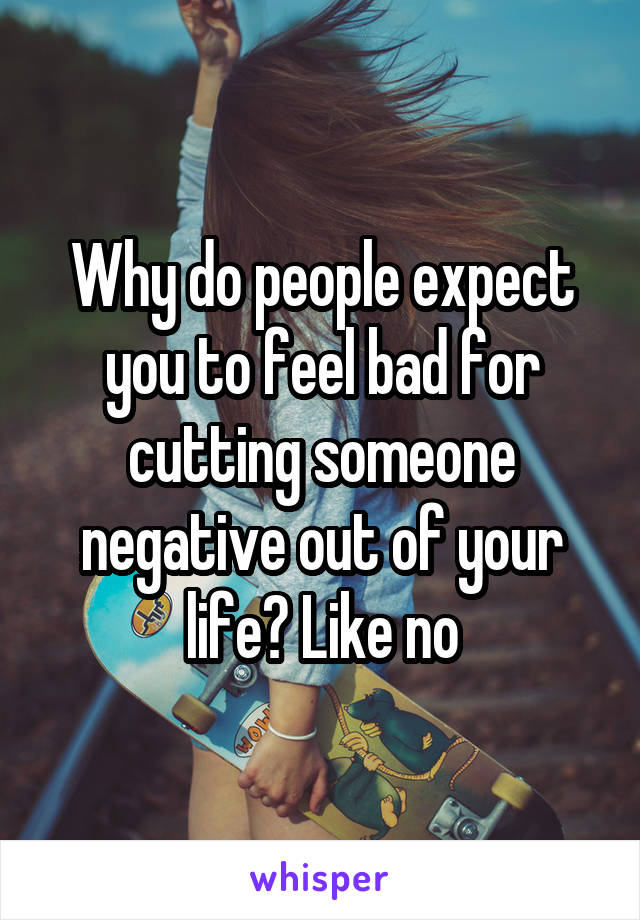 Why do people expect you to feel bad for cutting someone negative out of your life? Like no