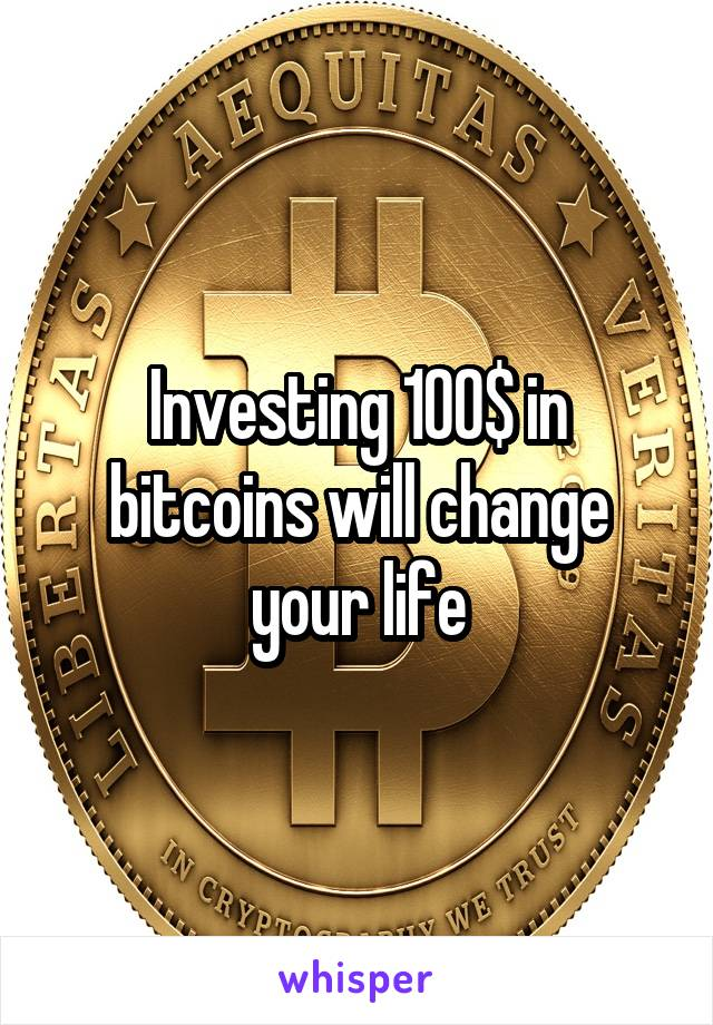 Investing 100$ in bitcoins will change your life