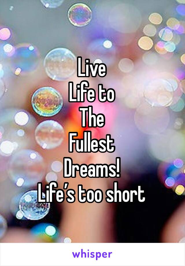 Live  Life to  The  Fullest  Dreams!  Life's too short
