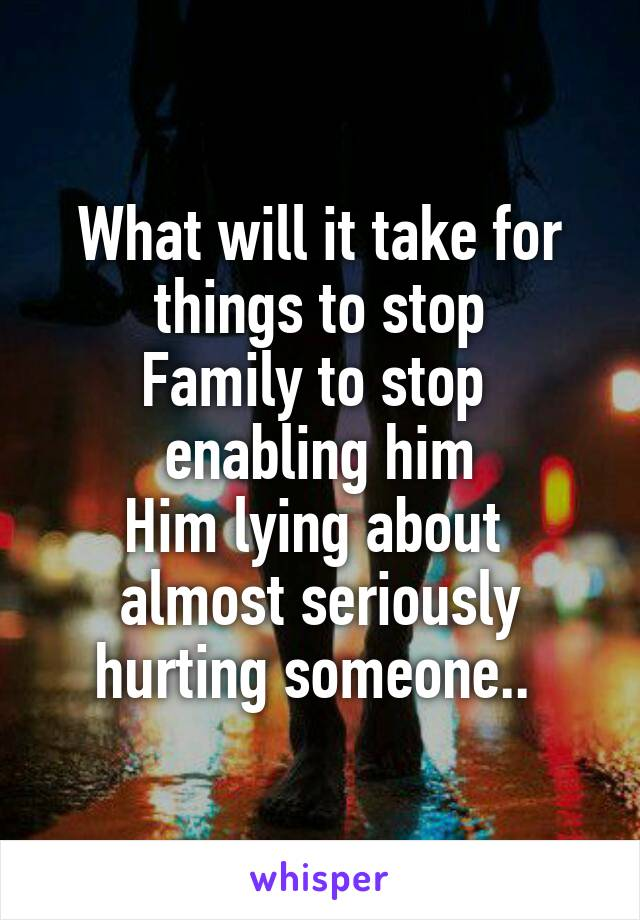 What will it take for things to stop Family to stop  enabling him Him lying about  almost seriously hurting someone..