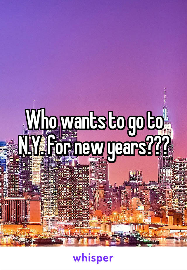 Who wants to go to N.Y. for new years???
