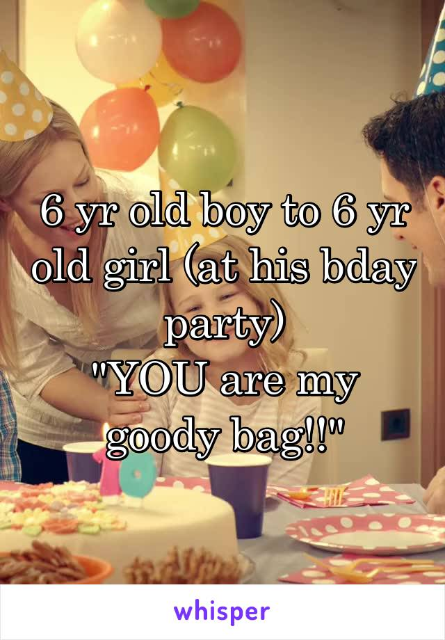 """6 yr old boy to 6 yr old girl (at his bday party) """"YOU are my goody bag!!"""""""