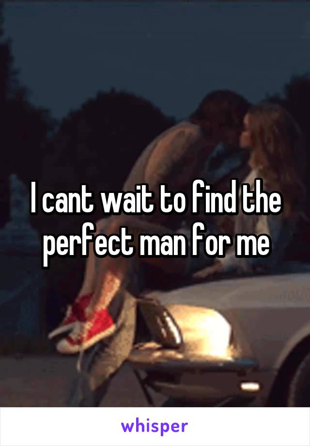 I cant wait to find the perfect man for me