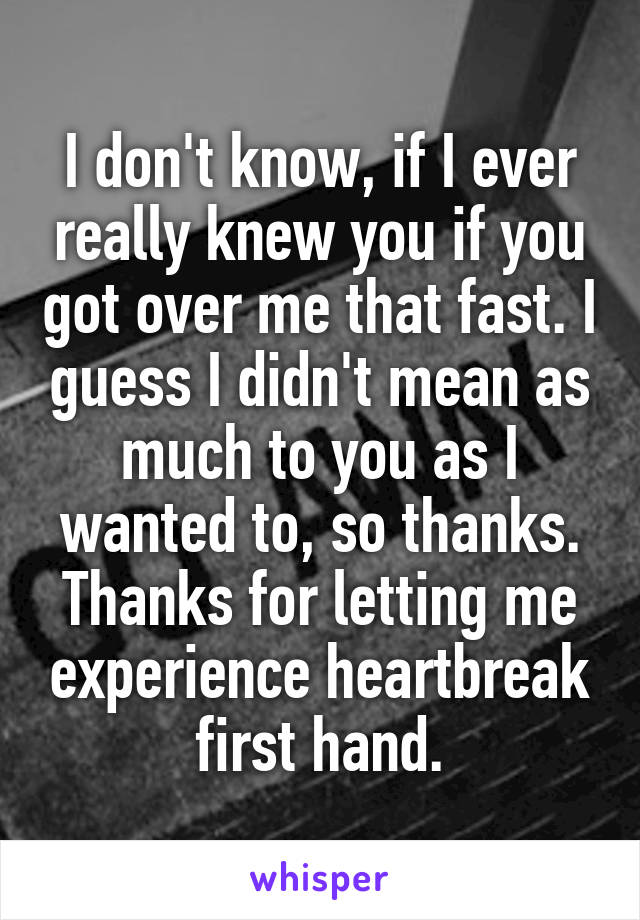 I don't know, if I ever really knew you if you got over me that fast. I guess I didn't mean as much to you as I wanted to, so thanks. Thanks for letting me experience heartbreak first hand.