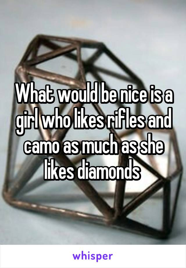 What would be nice is a girl who likes rifles and camo as much as she likes diamonds