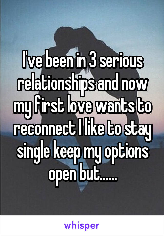 I've been in 3 serious relationships and now my first love wants to reconnect I like to stay single keep my options open but......