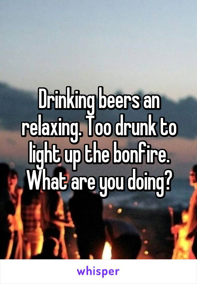 Drinking beers an relaxing. Too drunk to light up the bonfire. What are you doing?
