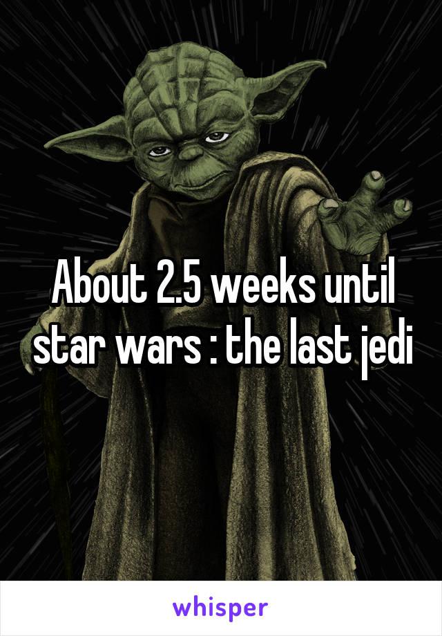 About 2.5 weeks until star wars : the last jedi