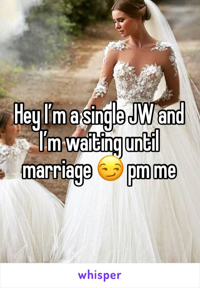 Hey I'm a single JW and I'm waiting until marriage 😏 pm me